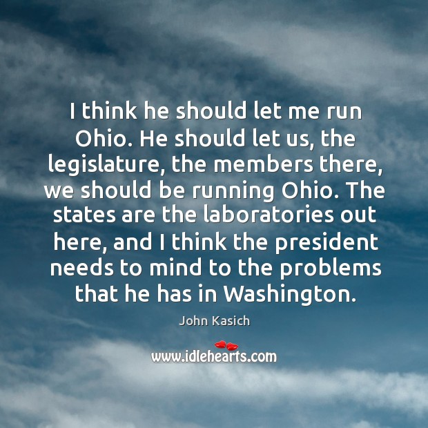 I think he should let me run ohio. He should let us, the legislature, the members there Image