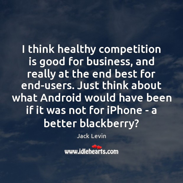 Image, I think healthy competition is good for business, and really at the