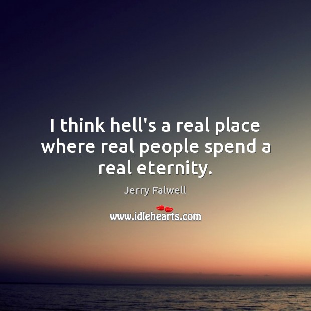 I think hell's a real place where real people spend a real eternity. Jerry Falwell Picture Quote