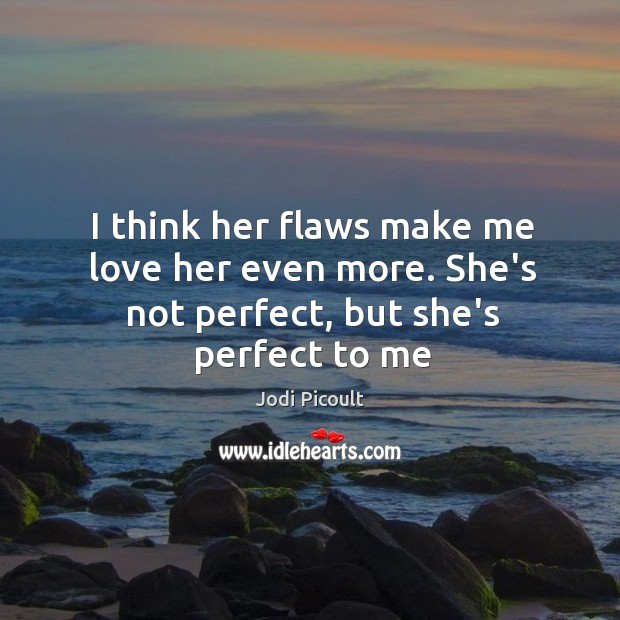 I think her flaws make me love her even more. She's not perfect, but she's perfect to me Image