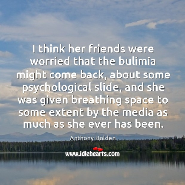 I think her friends were worried that the bulimia might come back, about some psychological slide Image
