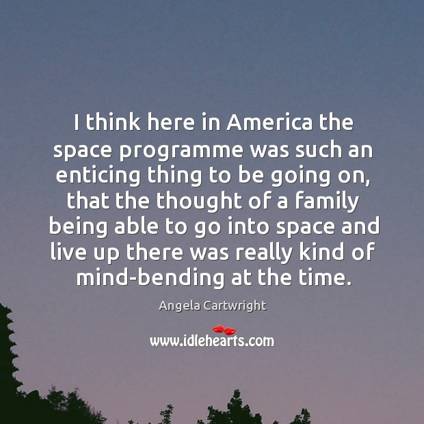 Image, I think here in america the space programme was such an enticing thing to be going on