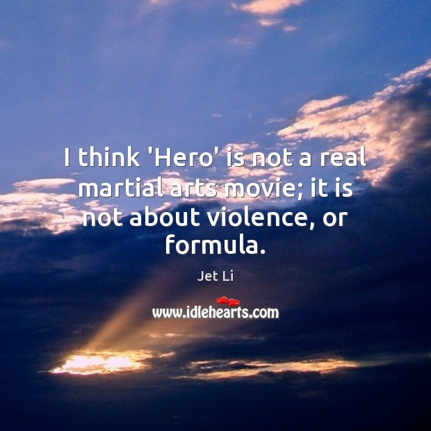 I think 'Hero' is not a real martial arts movie; it is not about violence, or formula. Jet Li Picture Quote