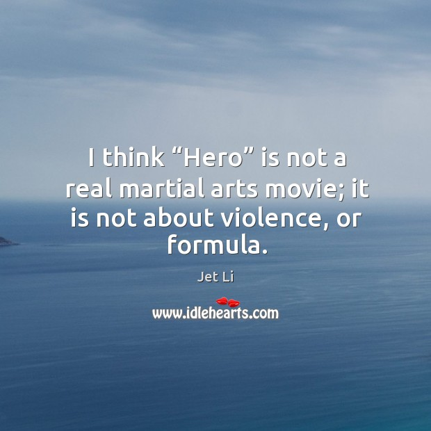 "I think ""hero"" is not a real martial arts movie; it is not about violence, or formula. Jet Li Picture Quote"