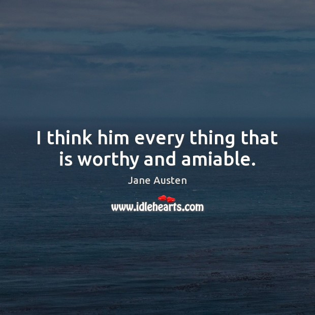 Image about I think him every thing that is worthy and amiable.