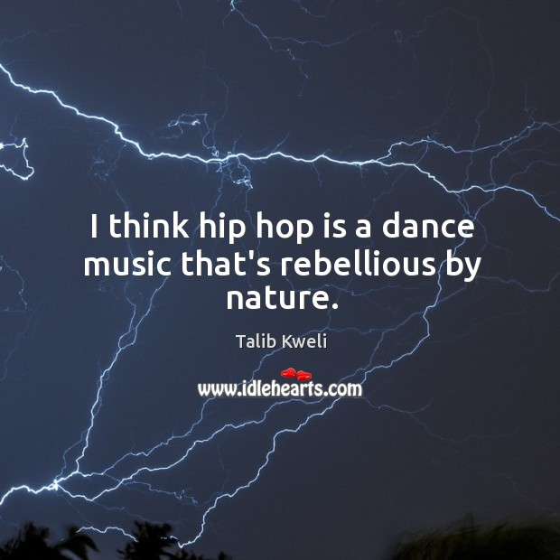 I think hip hop is a dance music that's rebellious by nature. Image