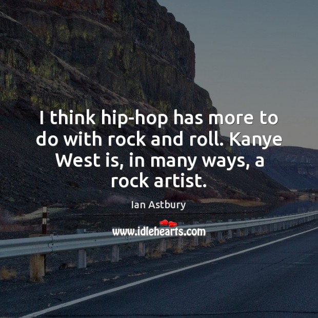I think hip-hop has more to do with rock and roll. Kanye Image