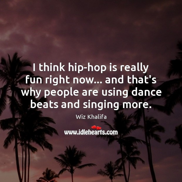 I think hip-hop is really fun right now… and that's why people Wiz Khalifa Picture Quote