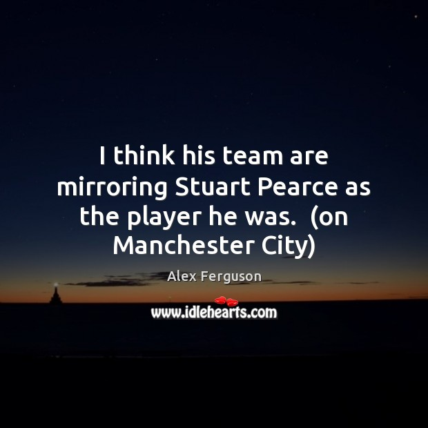I think his team are mirroring Stuart Pearce as the player he was.  (on Manchester City) Alex Ferguson Picture Quote