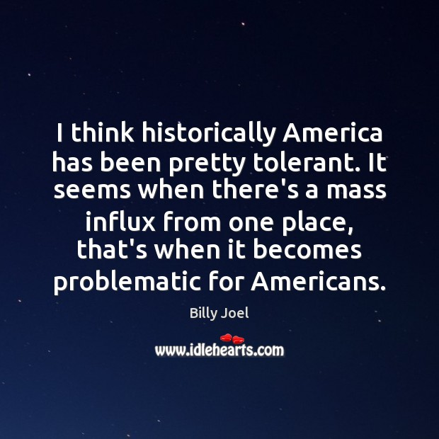 Image, I think historically America has been pretty tolerant. It seems when there's