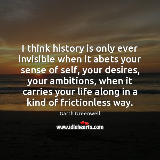 Image, I think history is only ever invisible when it abets your sense