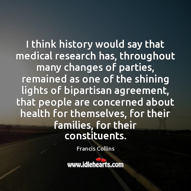 I think history would say that medical research has, throughout many changes Francis Collins Picture Quote