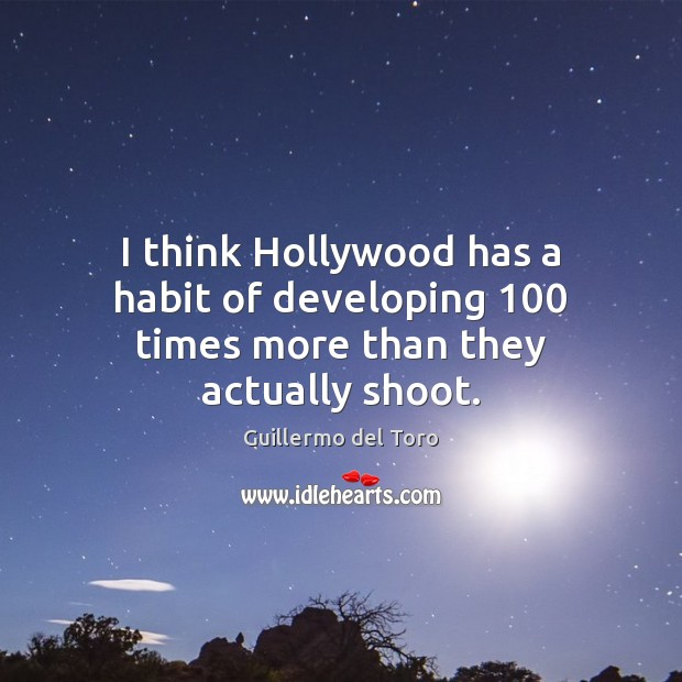 I think Hollywood has a habit of developing 100 times more than they actually shoot. Image