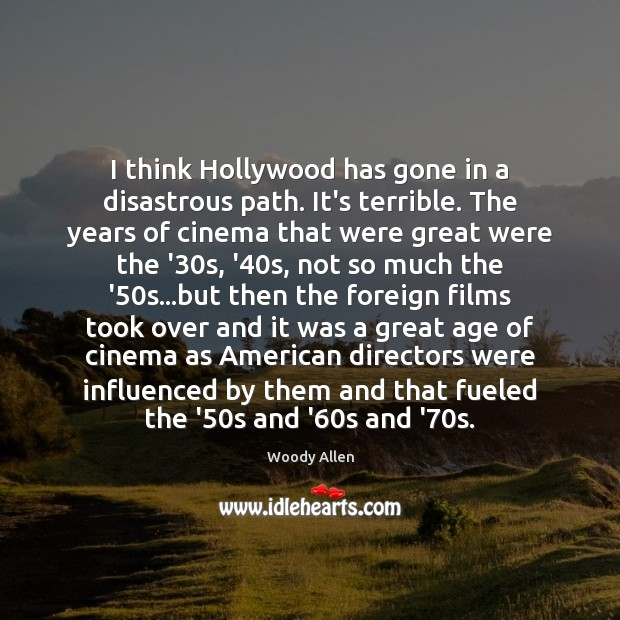 I think Hollywood has gone in a disastrous path. It's terrible. The Woody Allen Picture Quote