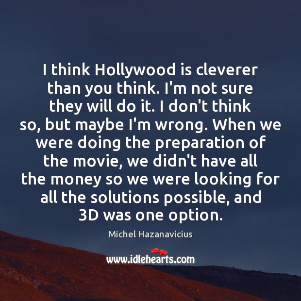 I think Hollywood is cleverer than you think. I'm not sure they Michel Hazanavicius Picture Quote