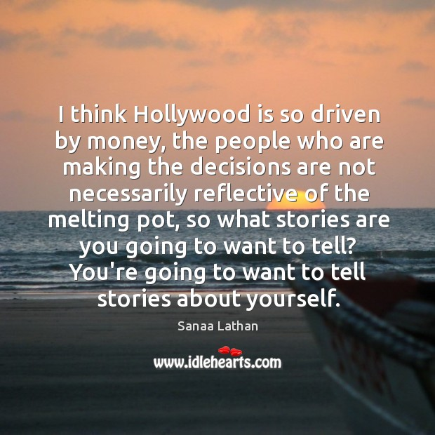 I think Hollywood is so driven by money, the people who are Image