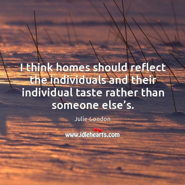 I think homes should reflect the individuals and their individual taste rather than someone else's. Image