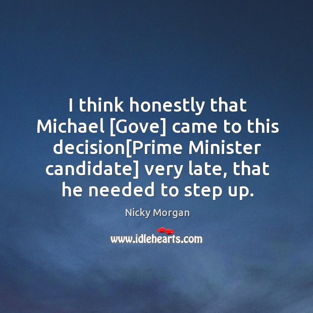 I think honestly that Michael [Gove] came to this decision[Prime Minister Image