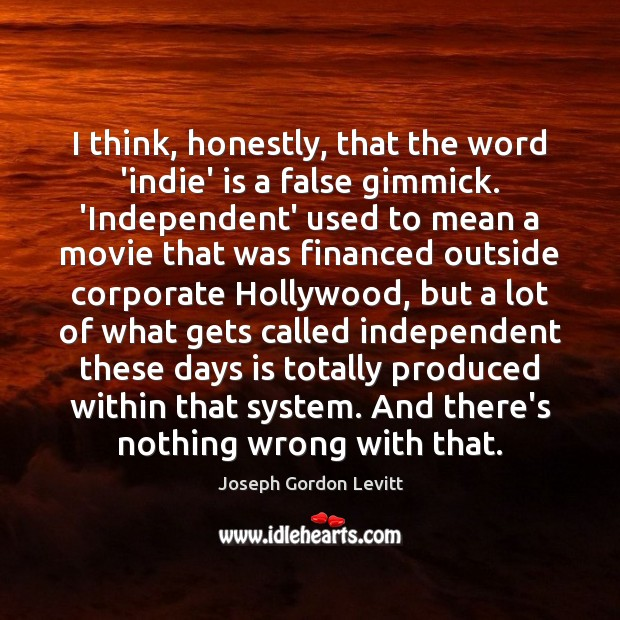 I think, honestly, that the word 'indie' is a false gimmick. 'Independent' Joseph Gordon Levitt Picture Quote