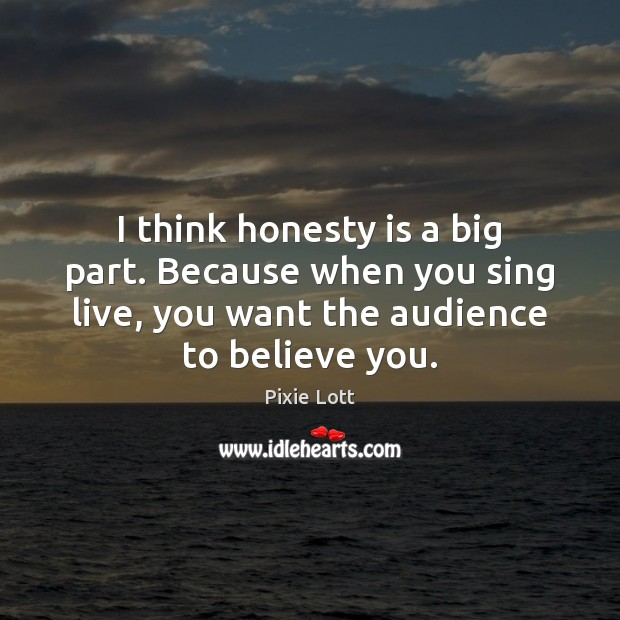 I think honesty is a big part. Because when you sing live, Pixie Lott Picture Quote