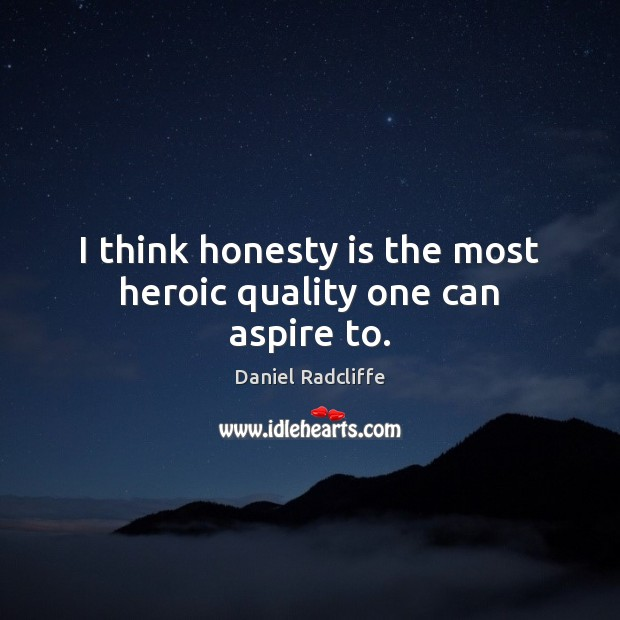 I think honesty is the most heroic quality one can aspire to. Daniel Radcliffe Picture Quote