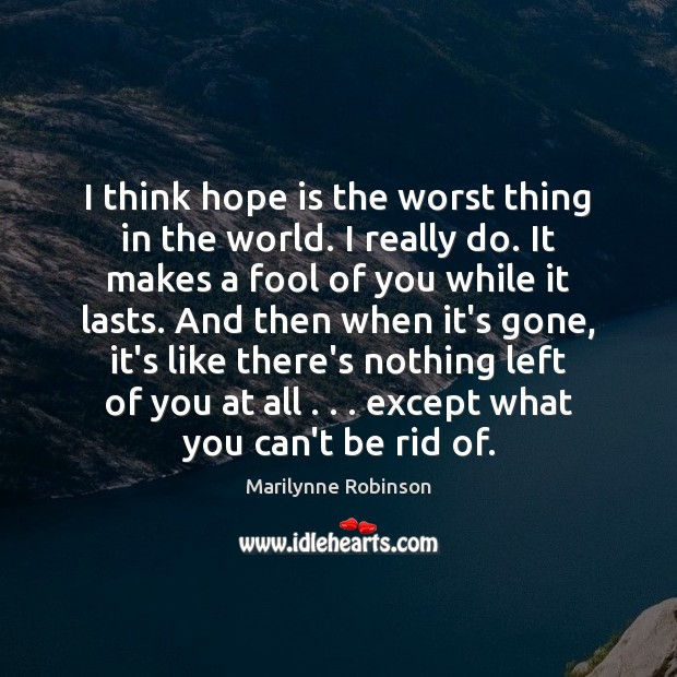 I think hope is the worst thing in the world. I really Image