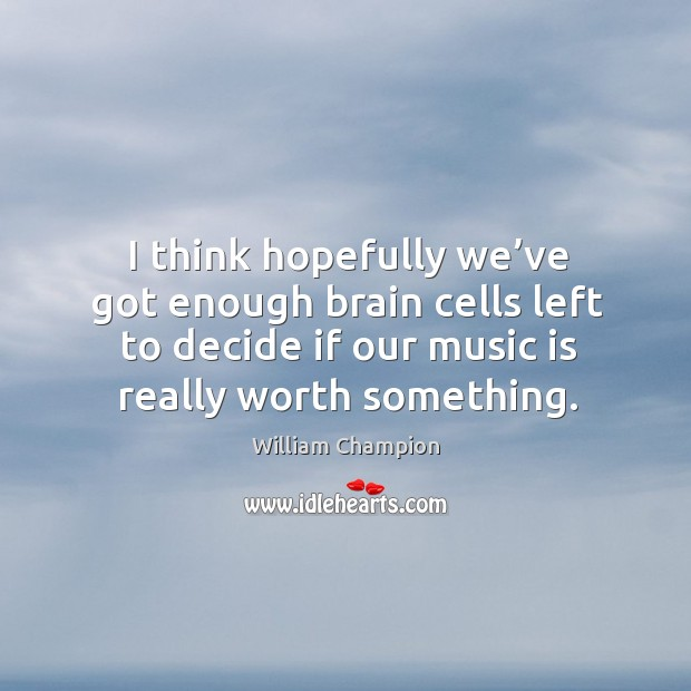 I think hopefully we've got enough brain cells left to decide if our music is really worth something. Image