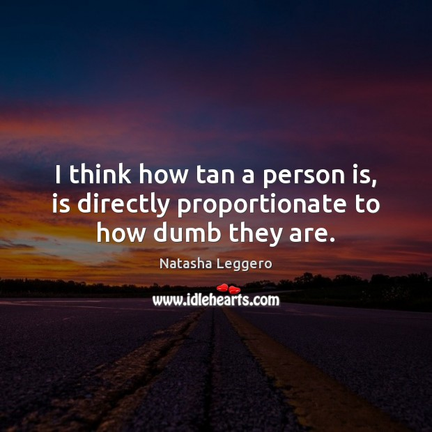 I think how tan a person is, is directly proportionate to how dumb they are. Image