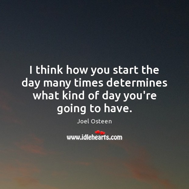 Image, I think how you start the day many times determines what kind of day you're going to have.