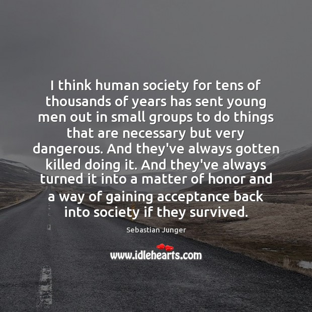 I think human society for tens of thousands of years has sent Sebastian Junger Picture Quote