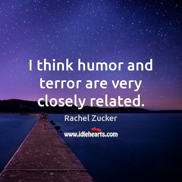 Image, I think humor and terror are very closely related.