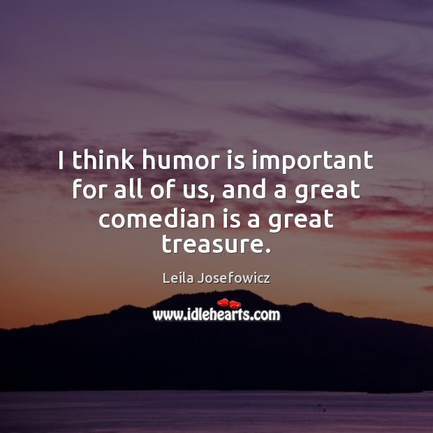 I think humor is important for all of us, and a great comedian is a great treasure. Leila Josefowicz Picture Quote