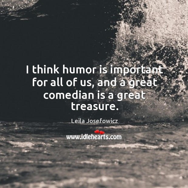 I think humor is important for all of us, and a great comedian is a great treasure. Image