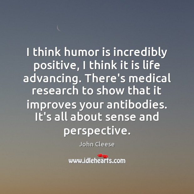 I think humor is incredibly positive, I think it is life advancing. John Cleese Picture Quote