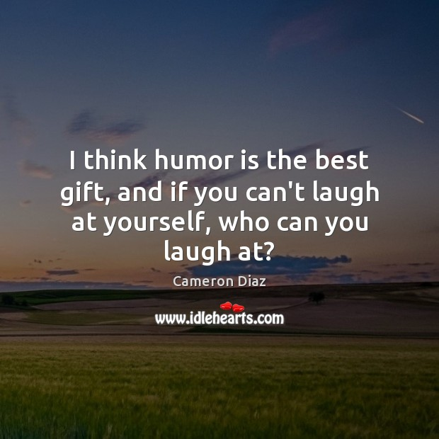 I think humor is the best gift, and if you can't laugh at yourself, who can you laugh at? Image