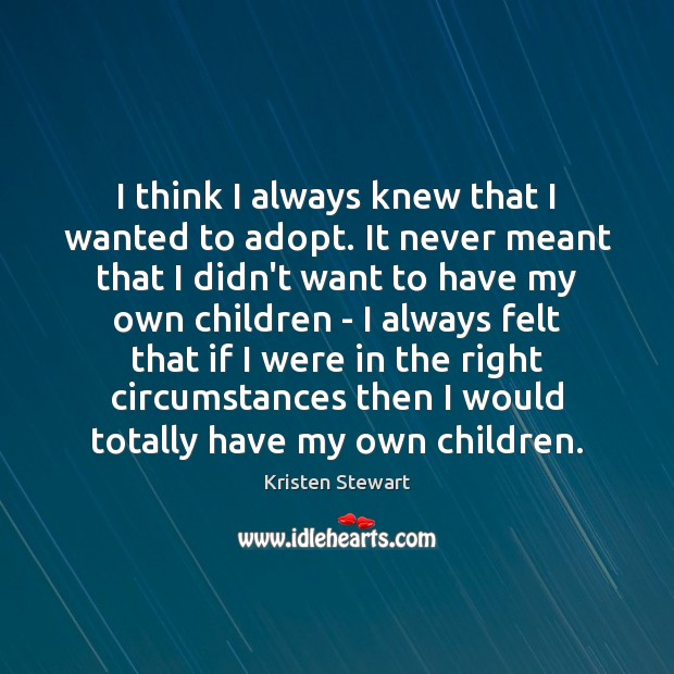I think I always knew that I wanted to adopt. It never Kristen Stewart Picture Quote