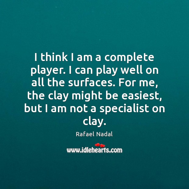 I think I am a complete player. I can play well on Rafael Nadal Picture Quote