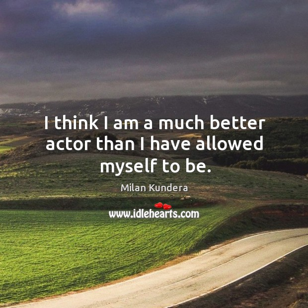 Image, I think I am a much better actor than I have allowed myself to be.