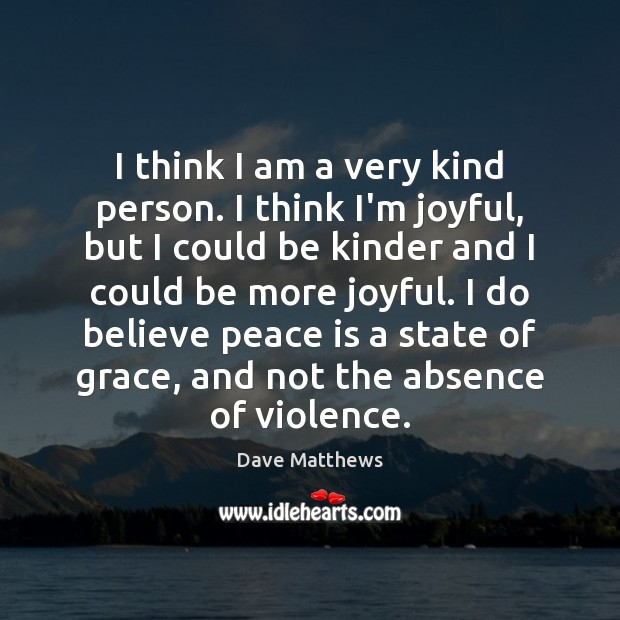 I think I am a very kind person. I think I'm joyful, Dave Matthews Picture Quote