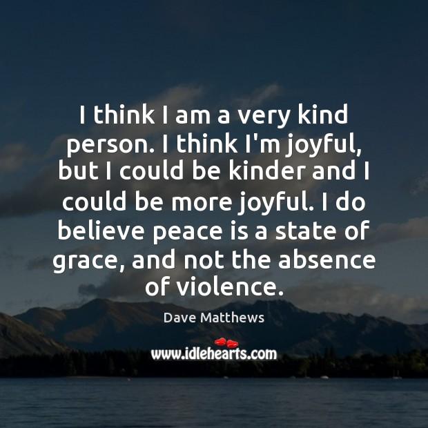 I think I am a very kind person. I think I'm joyful, Peace Quotes Image