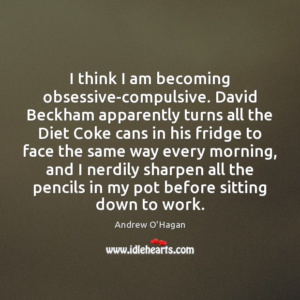 I think I am becoming obsessive-compulsive. David Beckham apparently turns all the Andrew O'Hagan Picture Quote