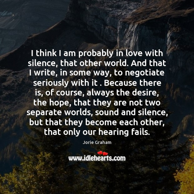 I think I am probably in love with silence, that other world. Image