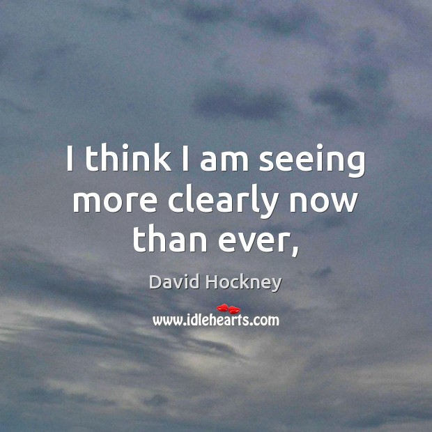 I think I am seeing more clearly now than ever, David Hockney Picture Quote