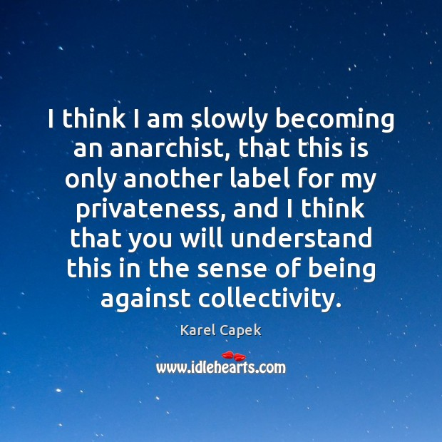 I think I am slowly becoming an anarchist, that this is only Karel Capek Picture Quote