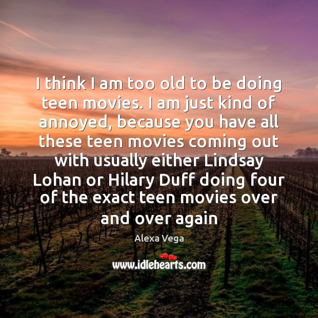 Image, I think I am too old to be doing teen movies. I