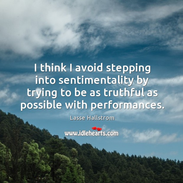 I think I avoid stepping into sentimentality by trying to be as truthful as possible with performances. Lasse Hallstrom Picture Quote