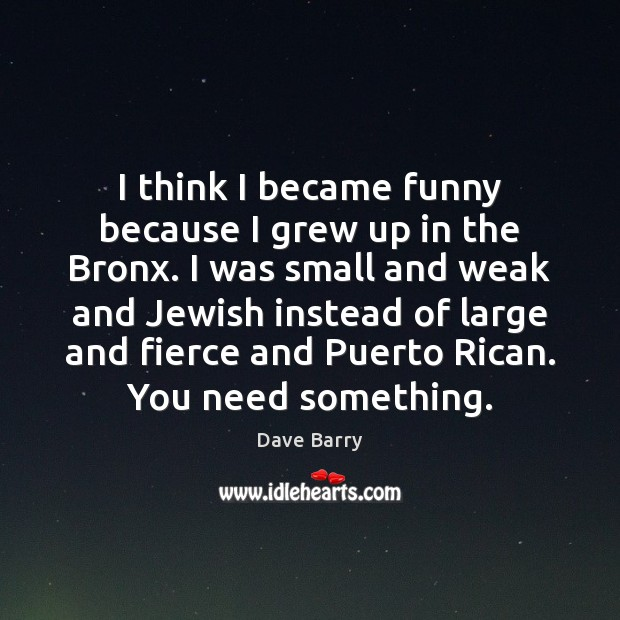 Image, I think I became funny because I grew up in the Bronx.