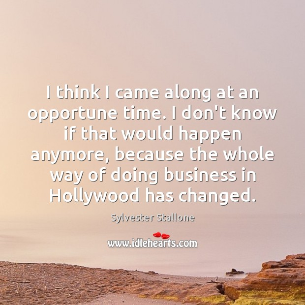 I think I came along at an opportune time. I don't know Sylvester Stallone Picture Quote