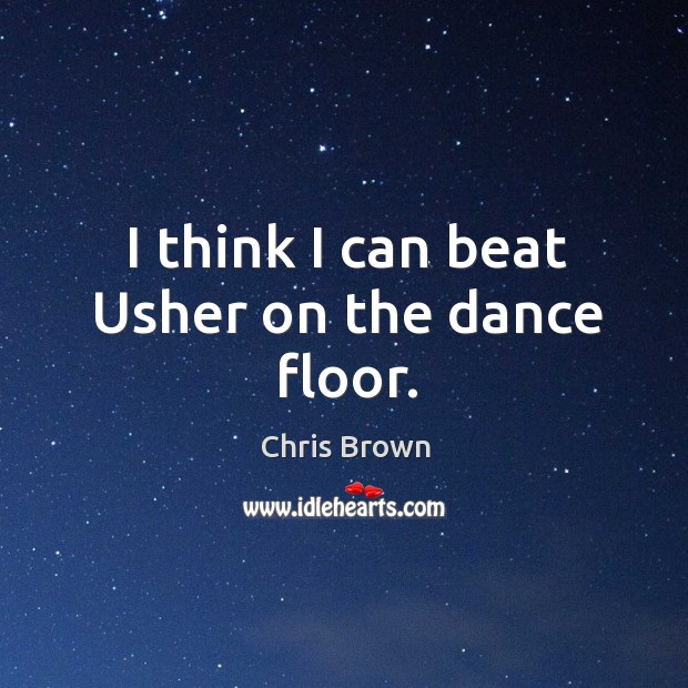 I think I can beat usher on the dance floor. Chris Brown Picture Quote