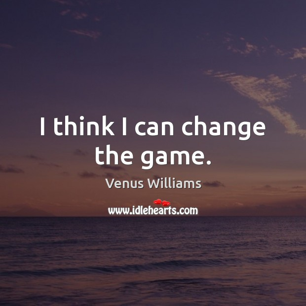 I think I can change the game. Venus Williams Picture Quote